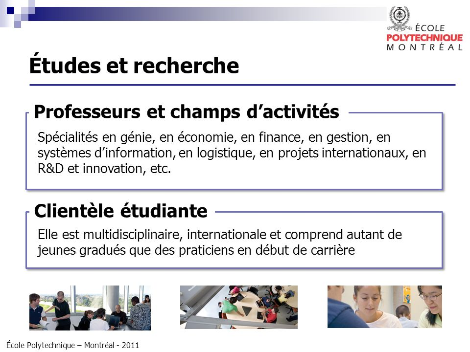 École Polytechnique – Montréal - 2011 Professeurs et champs dactivités Spécialités en génie, en économie, en finance, en gestion, en systèmes dinforma