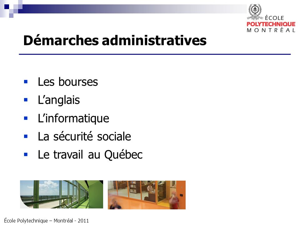 École Polytechnique – Montréal - 2011 Les bourses Langlais Linformatique La sécurité sociale Le travail au Québec Démarches administratives