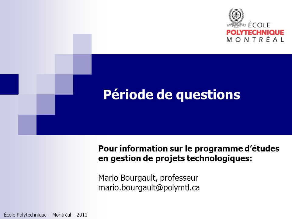 École Polytechnique – Montréal – 2011 Période de questions Pour information sur le programme détudes en gestion de projets technologiques: Mario Bourg