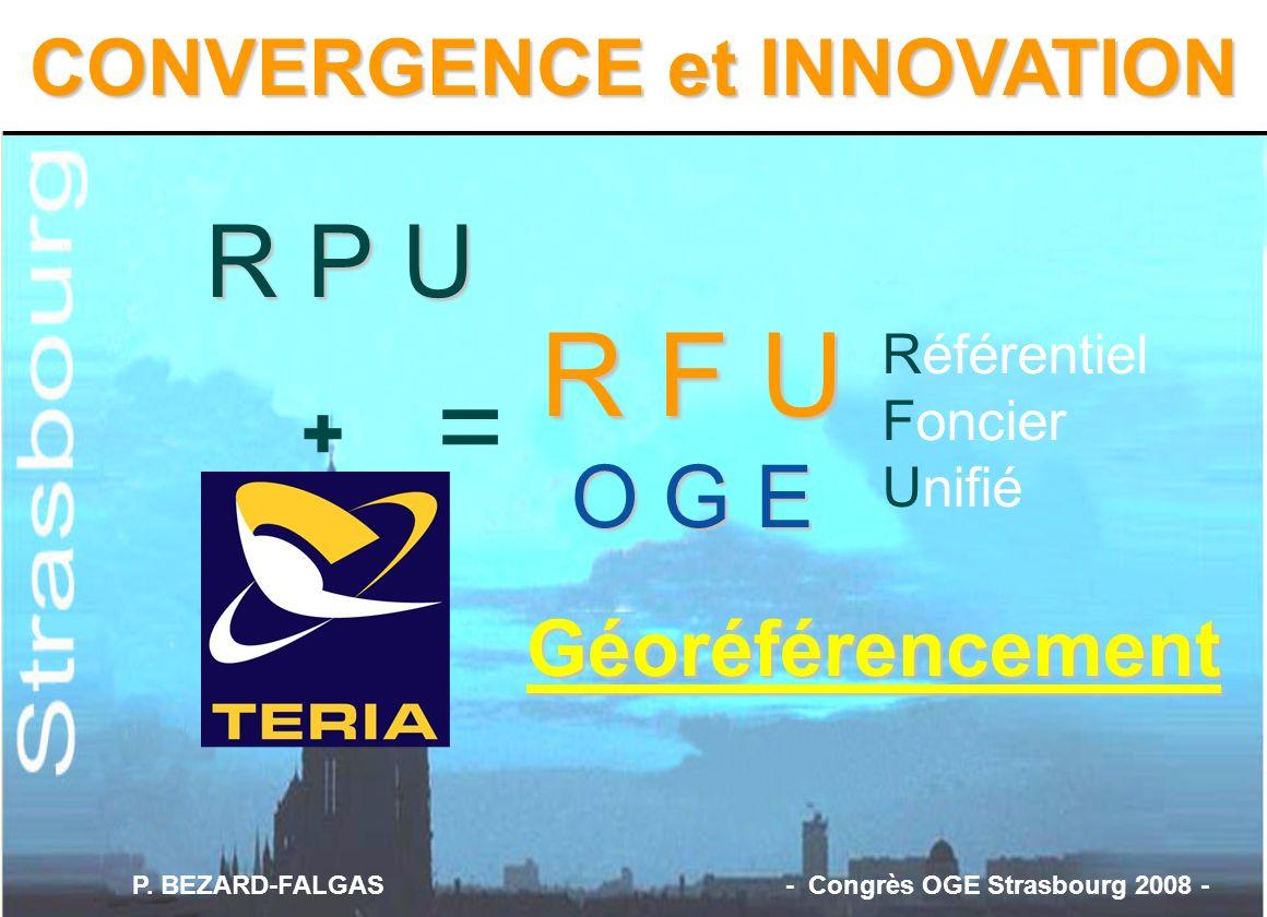 = R F U O G E Référentiel Foncier Unifié + R P U CONVERGENCE et INNOVATION Géoréférencement P. BEZARD-FALGAS - Congrès OGE Strasbourg 2008 -