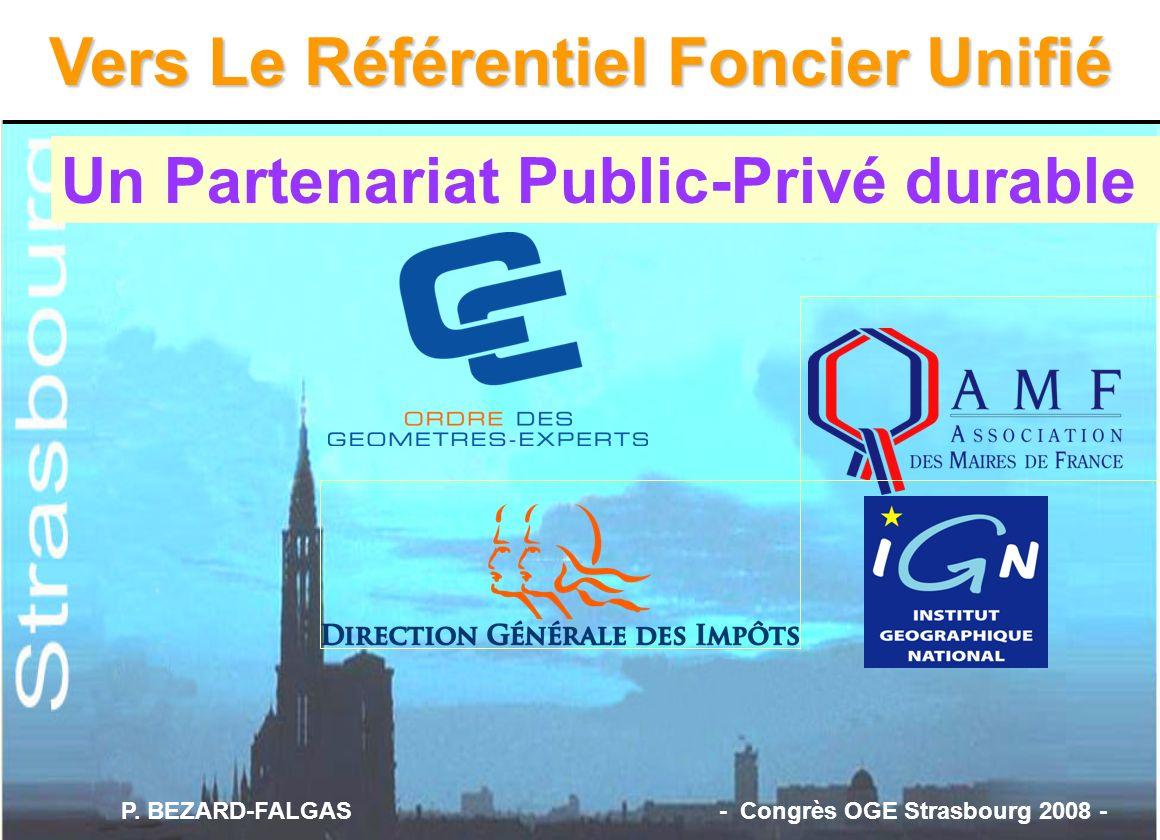 Un Partenariat Public-Privé durable Vers Le Référentiel Foncier Unifié P. BEZARD-FALGAS - Congrès OGE Strasbourg 2008 -