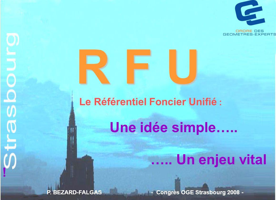 R F U Le Référentiel Foncier Unifié : Une idée simple….. ….. Un enjeu vital ! P. BEZARD-FALGAS - Congrès OGE Strasbourg 2008 -