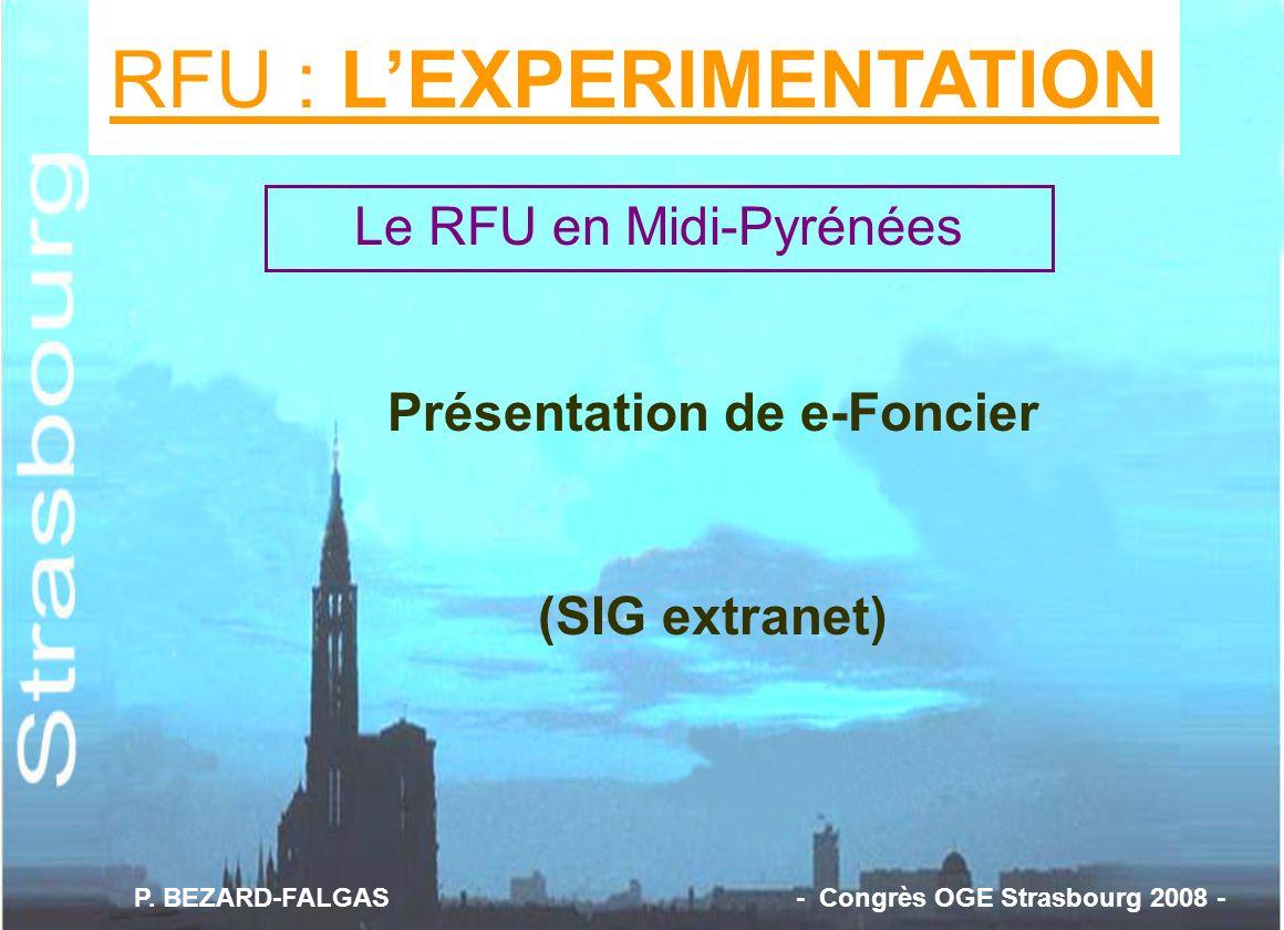 RFU : LEXPERIMENTATION Présentation de e-Foncier (SIG extranet) Le RFU en Midi-Pyrénées P. BEZARD-FALGAS - Congrès OGE Strasbourg 2008 -