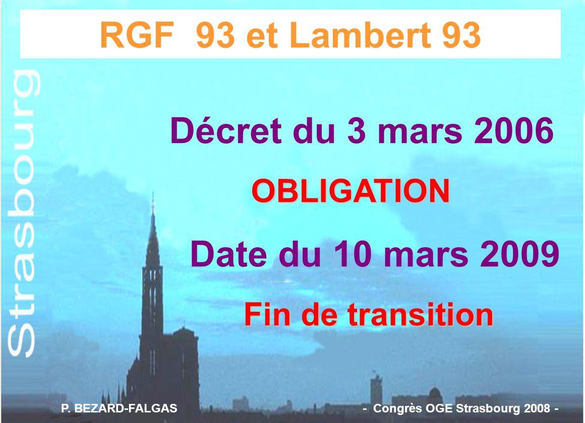 RGF 93 et Lambert 93 Décret du 3 mars 2006 OBLIGATION Date du 10 mars 2009 Fin de transition P. BEZARD-FALGAS - Congrès OGE Strasbourg 2008 -