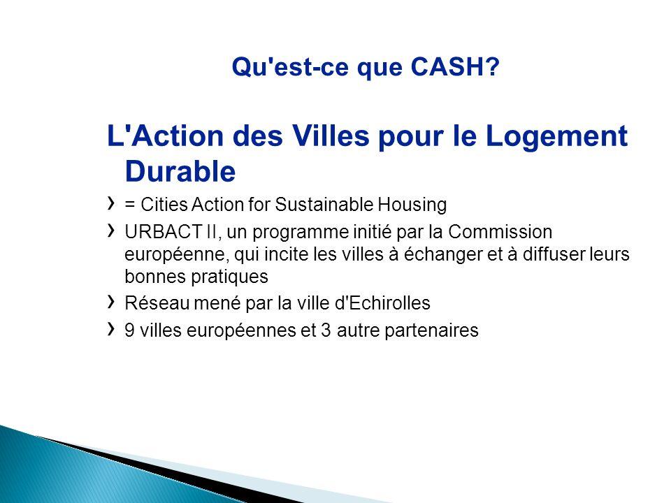 Qu'est-ce que CASH? L'Action des Villes pour le Logement Durable = Cities Action for Sustainable Housing URBACT II, un programme initié par la Commiss