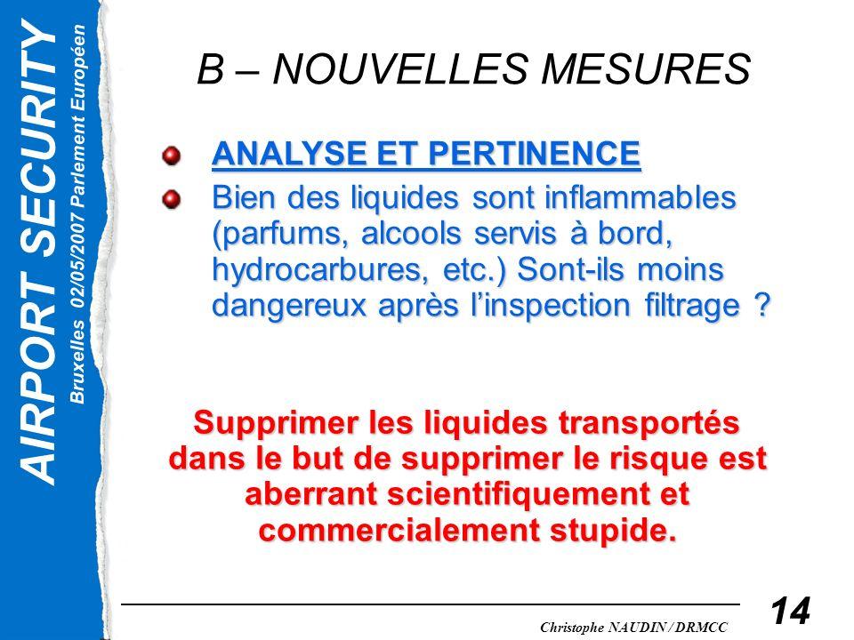 AIRPORT SECURITY Bruxelles 02/05/2007 Parlement Européen Christophe NAUDIN / DRMCC 14 B – NOUVELLES MESURES ANALYSE ET PERTINENCE Bien des liquides so