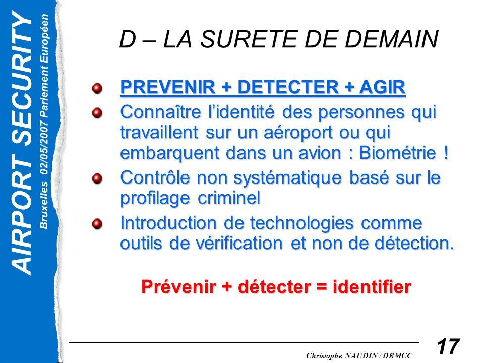 AIRPORT SECURITY Bruxelles 02/05/2007 Parlement Européen Christophe NAUDIN / DRMCC 17 D – LA SURETE DE DEMAIN PREVENIR + DETECTER + AGIR Connaître lid