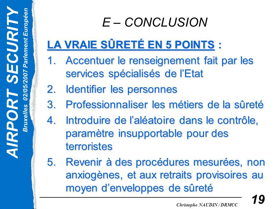 AIRPORT SECURITY Bruxelles 02/05/2007 Parlement Européen Christophe NAUDIN / DRMCC 19 E – CONCLUSION LA VRAIE SÛRETÉ EN 5 POINTS : 1.Accentuer le rens