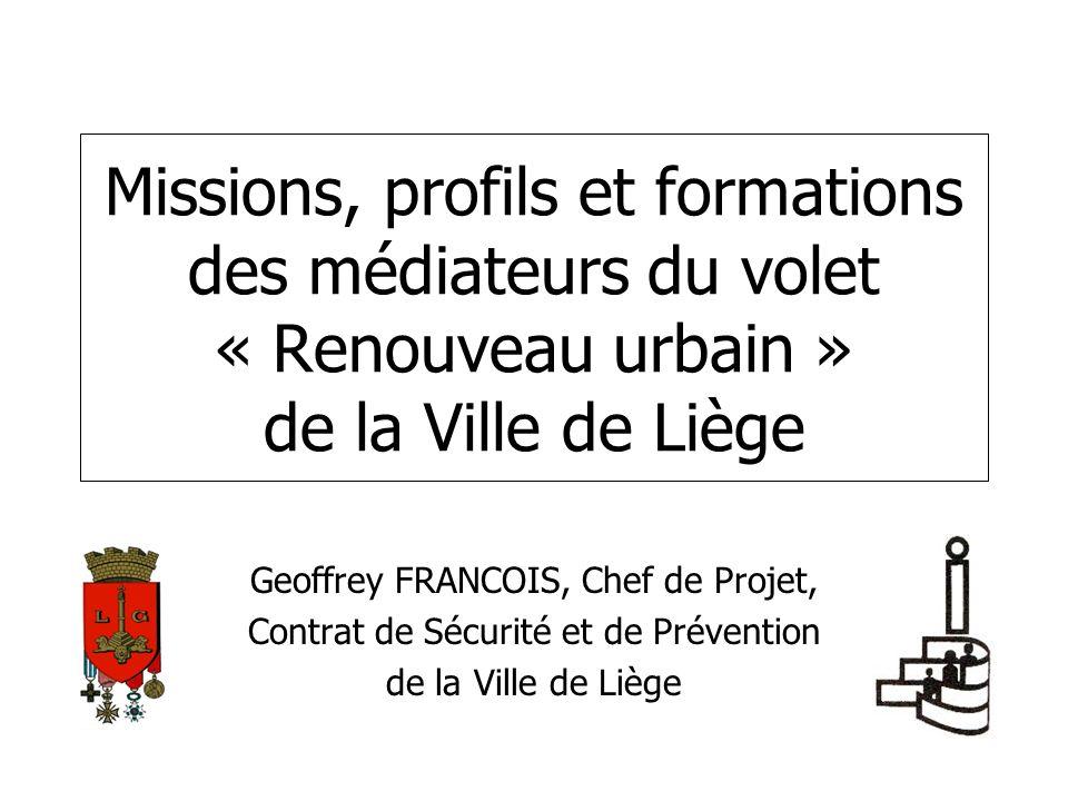 Missions, profils et formations des médiateurs du volet « Renouveau urbain » de la Ville de Liège Geoffrey FRANCOIS, Chef de Projet, Contrat de Sécuri