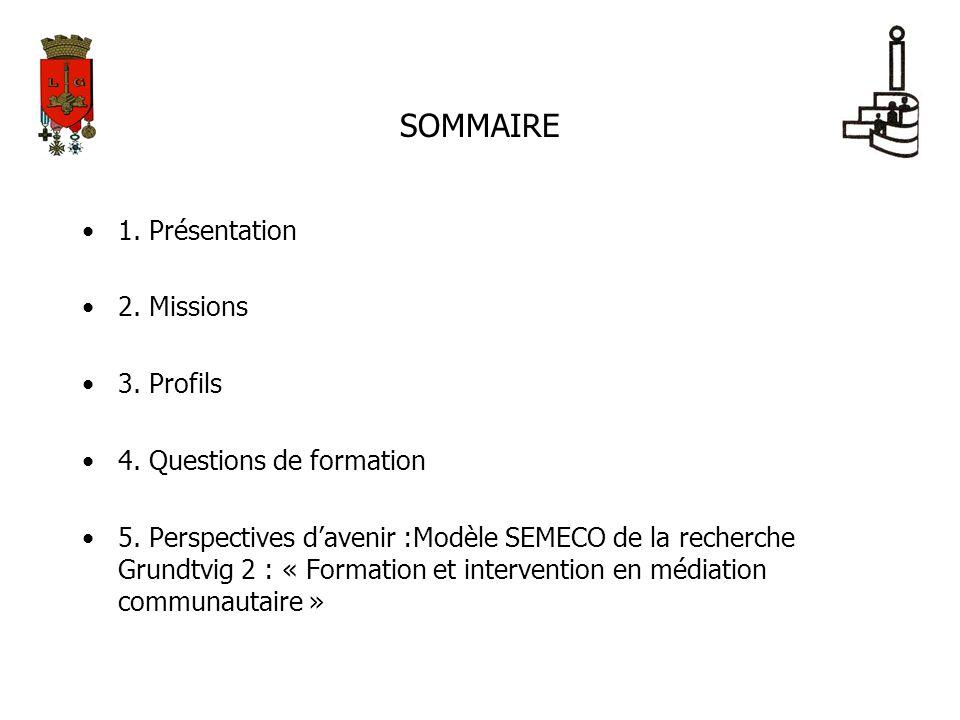 SOMMAIRE 1. Présentation 2. Missions 3. Profils 4. Questions de formation 5. Perspectives davenir :Modèle SEMECO de la recherche Grundtvig 2 : « Forma