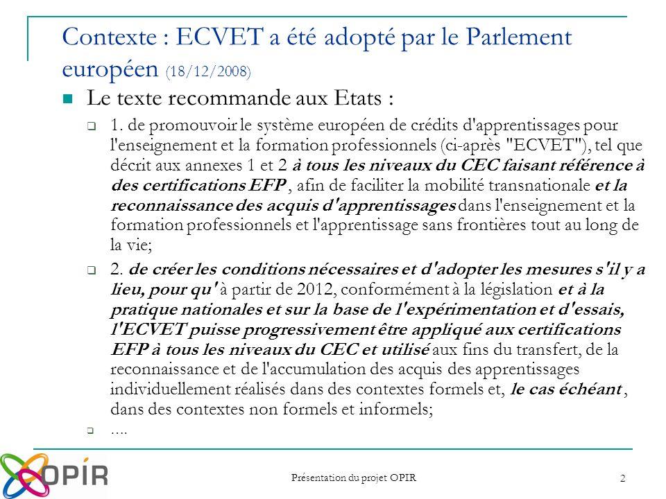 Présentation du projet OPIR 3 Contexte : ECVET a été adopté par le Parlement européen (18/12/2008) Le texte recommande également à la Commission : ….
