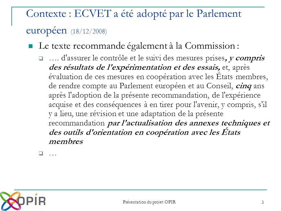 Présentation du projet OPIR 4 … le développement dECVET à léchelle européenne peut être particulièrement appuyé, en premier lieu par des projets pilotes spécifiquement et strictement centrés sur la mise en œuvre expérimentale des dispositions définies pour ECVET qui constituent le cahier des charges des expérimentations (principes et spécifications techniques), ensuite par une coordination et une mise en synergie de ces expérimentations… Contexte : lappel EACEA/14/08 Le projet OPIR fait partie des 11 projets retenus par la Commission.