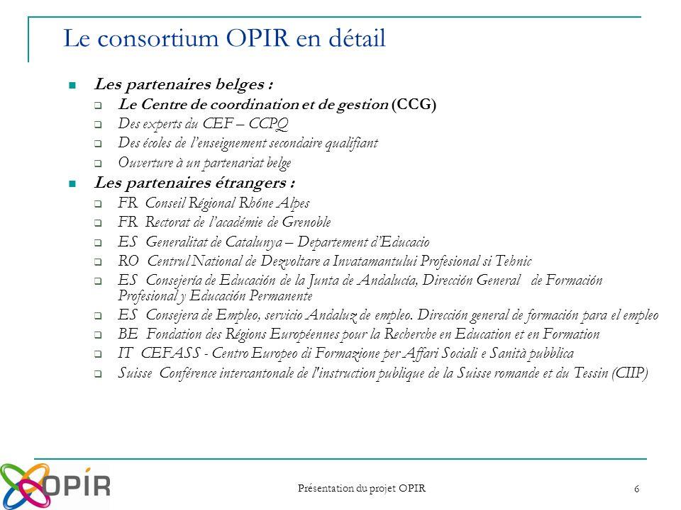 Présentation du projet OPIR 6 Les partenaires belges : Le Centre de coordination et de gestion (CCG) Des experts du CEF – CCPQ Des écoles de lenseigne