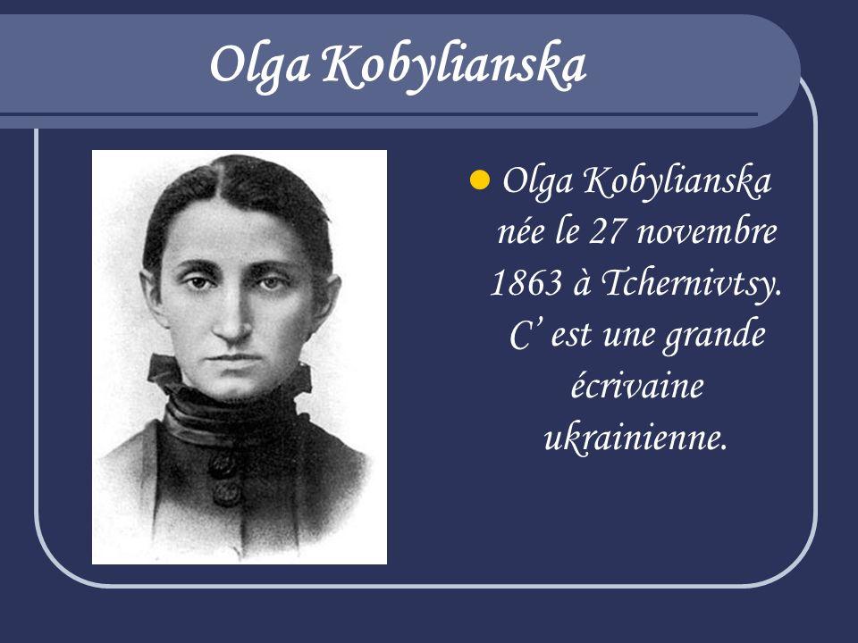 Olga Kobylianska Olga Kobylianska née le 27 novembre 1863 à Tchernivtsy. C est une grande écrivaine ukrainienne.