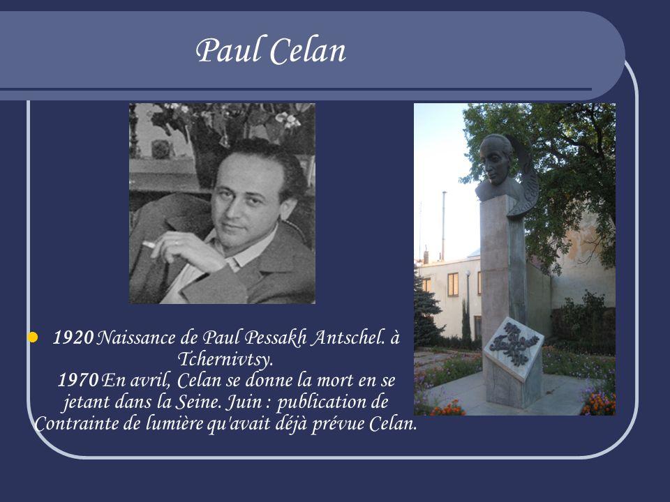 Paul Celan 1920 Naissance de Paul Pessakh Antschel. à Tchernivtsy. 1970 En avril, Celan se donne la mort en se jetant dans la Seine. Juin : publicatio