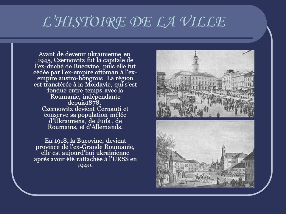LHISTOIRE DE LA VILLE Avant de devenir ukrainienne en 1945, Czernowitz fut la capitale de l'ex-duché de Bucovine, puis elle fut cédée par l'ex-empire