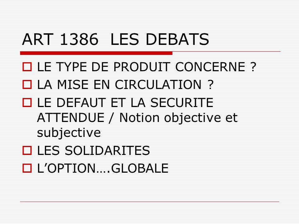 ART 1386 LES DEBATS LE TYPE DE PRODUIT CONCERNE ? LA MISE EN CIRCULATION ? LE DEFAUT ET LA SECURITE ATTENDUE / Notion objective et subjective LES SOLI