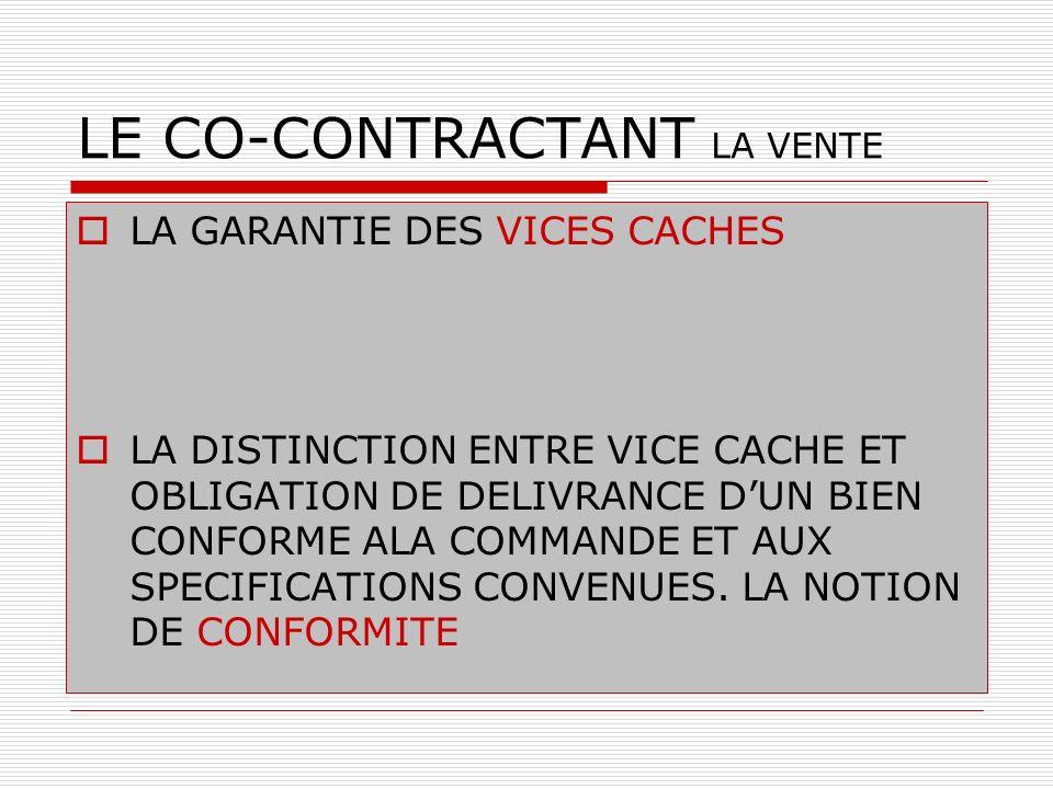 LE CO-CONTRACTANT LA VENTE LA GARANTIE DES VICES CACHES LA DISTINCTION ENTRE VICE CACHE ET OBLIGATION DE DELIVRANCE DUN BIEN CONFORME ALA COMMANDE ET