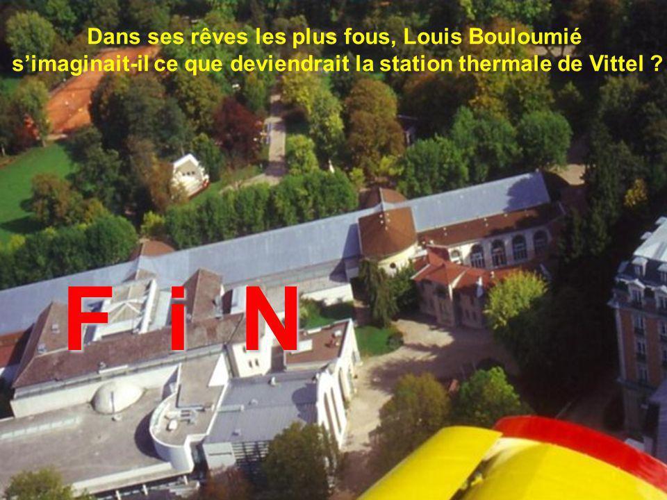 Dans ses rêves les plus fous, Louis Bouloumié simaginait-il ce que deviendrait la station thermale de Vittel ? F i N