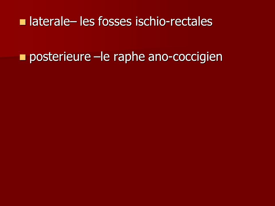 laterale– les fosses ischio-rectales laterale– les fosses ischio-rectales posterieure –le raphe ano-coccigien posterieure –le raphe ano-coccigien