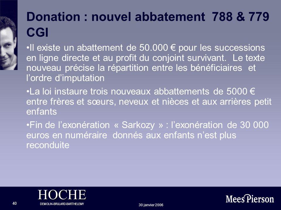 HOCHE DEMOLIN-BRULARD-BARTHELEMY 30 janvier 2006 40 Donation : nouvel abbatement 788 & 779 CGI Il existe un abattement de 50.000 pour les successions
