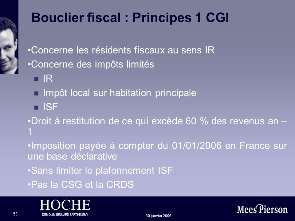 HOCHE DEMOLIN-BRULARD-BARTHELEMY 30 janvier 2006 53 Bouclier fiscal : Principes 1 CGI Concerne les résidents fiscaux au sens IR Concerne des impôts li
