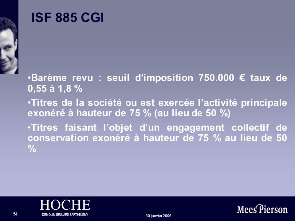 HOCHE DEMOLIN-BRULARD-BARTHELEMY 30 janvier 2006 54 ISF 885 CGI Barème revu : seuil dimposition 750.000 taux de 0,55 à 1,8 % Titres de la société ou e