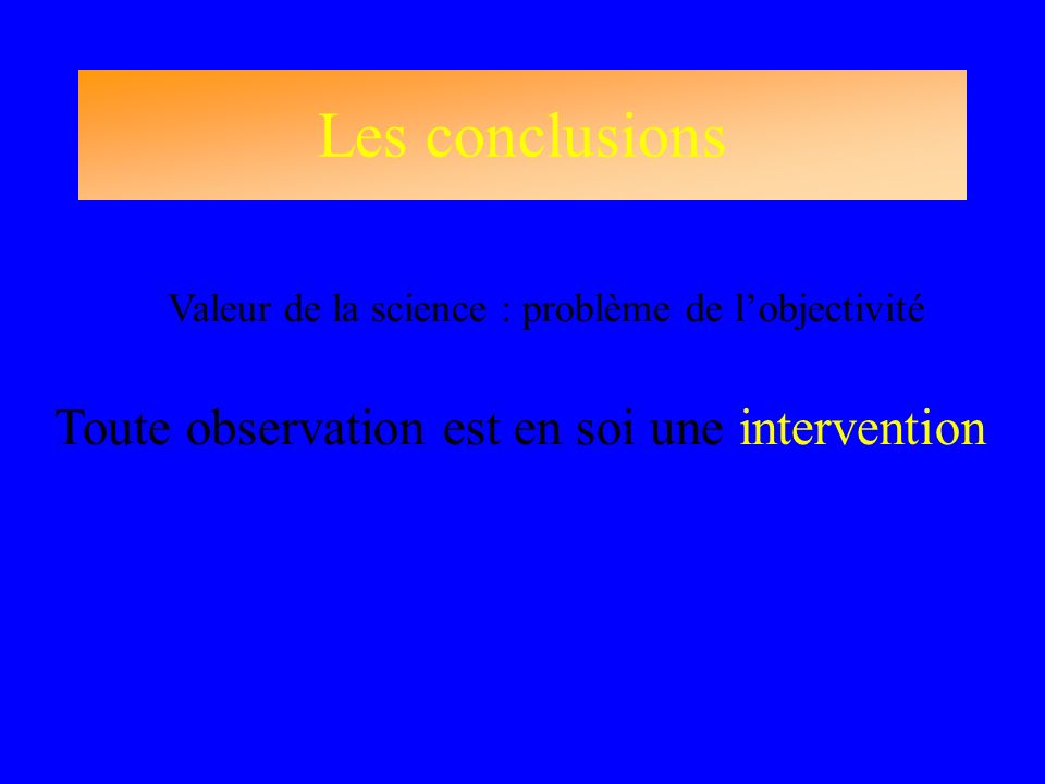 Les conclusions Valeur de la science : problème de lobjectivité Toute observation est en soi une intervention