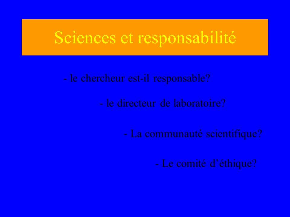 Sciences et responsabilité - le chercheur est-il responsable? - le directeur de laboratoire? - La communauté scientifique? - Le comité déthique?