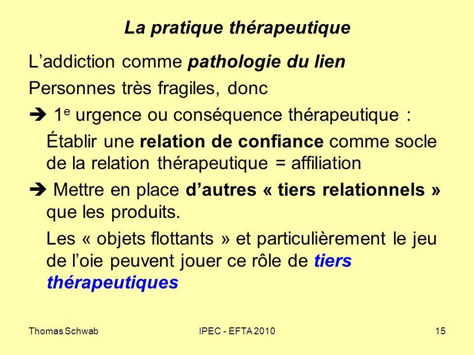 Thomas SchwabIPEC - EFTA 201015 La pratique thérapeutique Laddiction comme pathologie du lien Personnes très fragiles, donc 1 e urgence ou conséquence