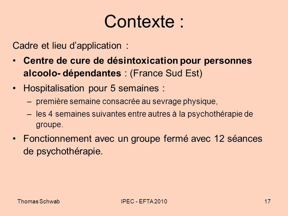 Thomas SchwabIPEC - EFTA 201017 Contexte : Cadre et lieu dapplication : Centre de cure de désintoxication pour personnes alcoolo- dépendantes : (Franc
