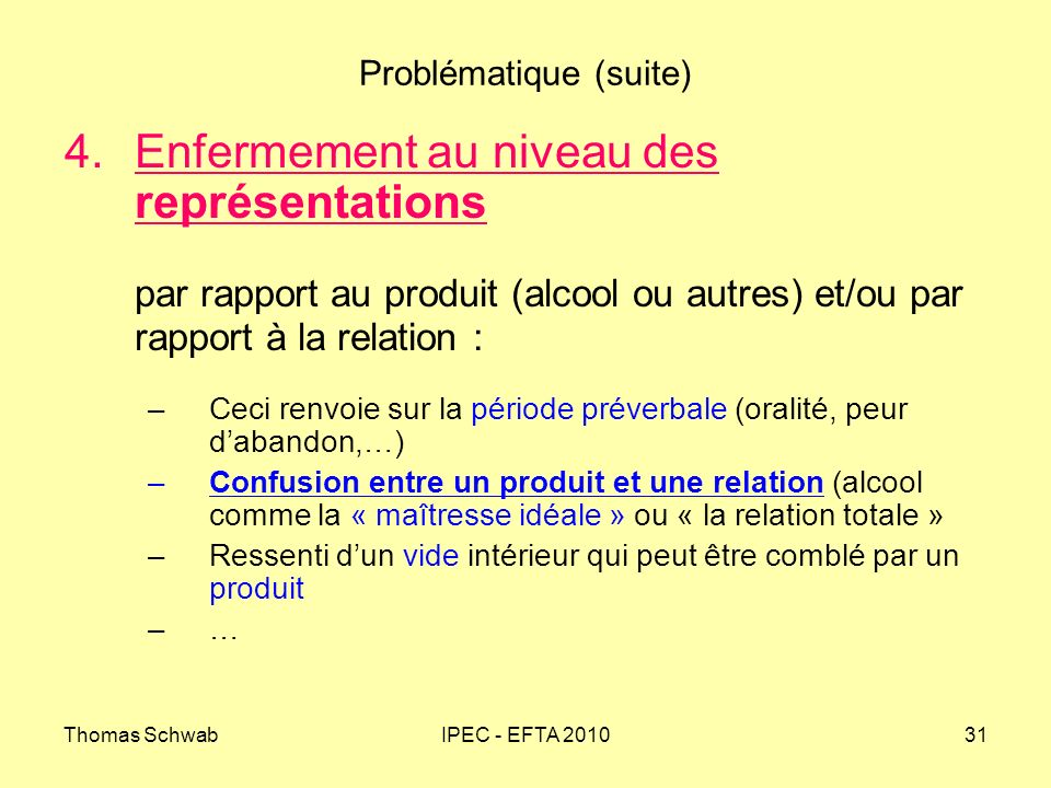 Thomas SchwabIPEC - EFTA 201031 Problématique (suite) 4.Enfermement au niveau des représentations par rapport au produit (alcool ou autres) et/ou par
