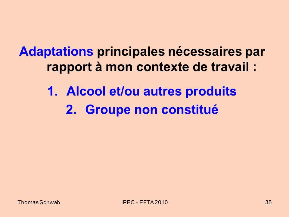 Thomas SchwabIPEC - EFTA 201035 Adaptations principales nécessaires par rapport à mon contexte de travail : 1.Alcool et/ou autres produits 2.Groupe no