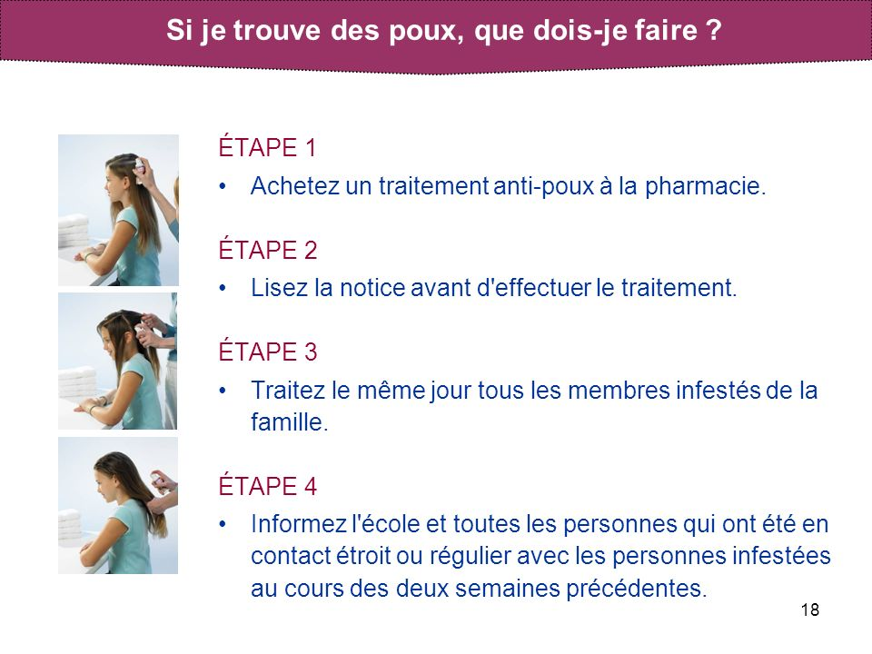 18 ÉTAPE 1 Achetez un traitement anti-poux à la pharmacie. ÉTAPE 2 Lisez la notice avant d'effectuer le traitement. ÉTAPE 3 Traitez le même jour tous