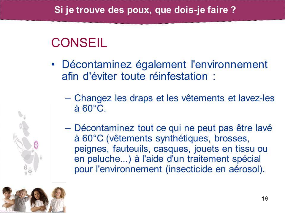 19 CONSEIL Décontaminez également l'environnement afin d'éviter toute réinfestation : –Changez les draps et les vêtements et lavez-les à 60°C. –Décont