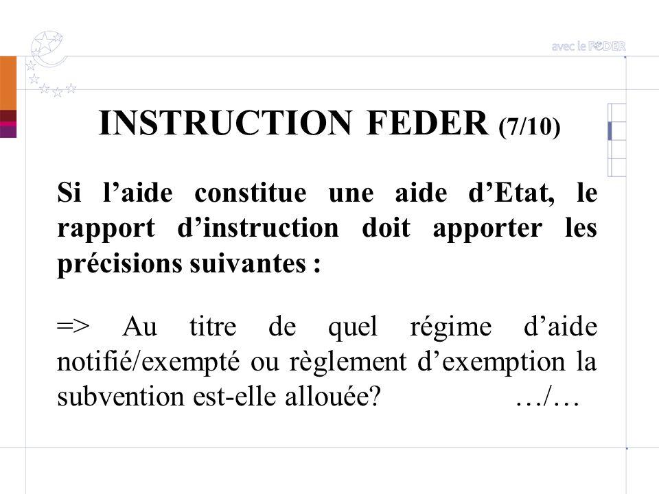 INSTRUCTION FEDER (7/10) Si laide constitue une aide dEtat, le rapport dinstruction doit apporter les précisions suivantes : => Au titre de quel régim