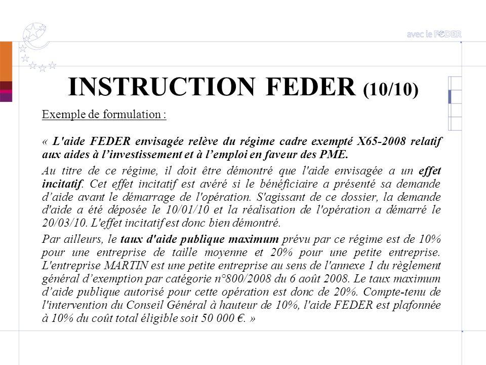 INSTRUCTION FEDER (10/10) Exemple de formulation : « L'aide FEDER envisagée relève du régime cadre exempté X65-2008 relatif aux aides à linvestissemen