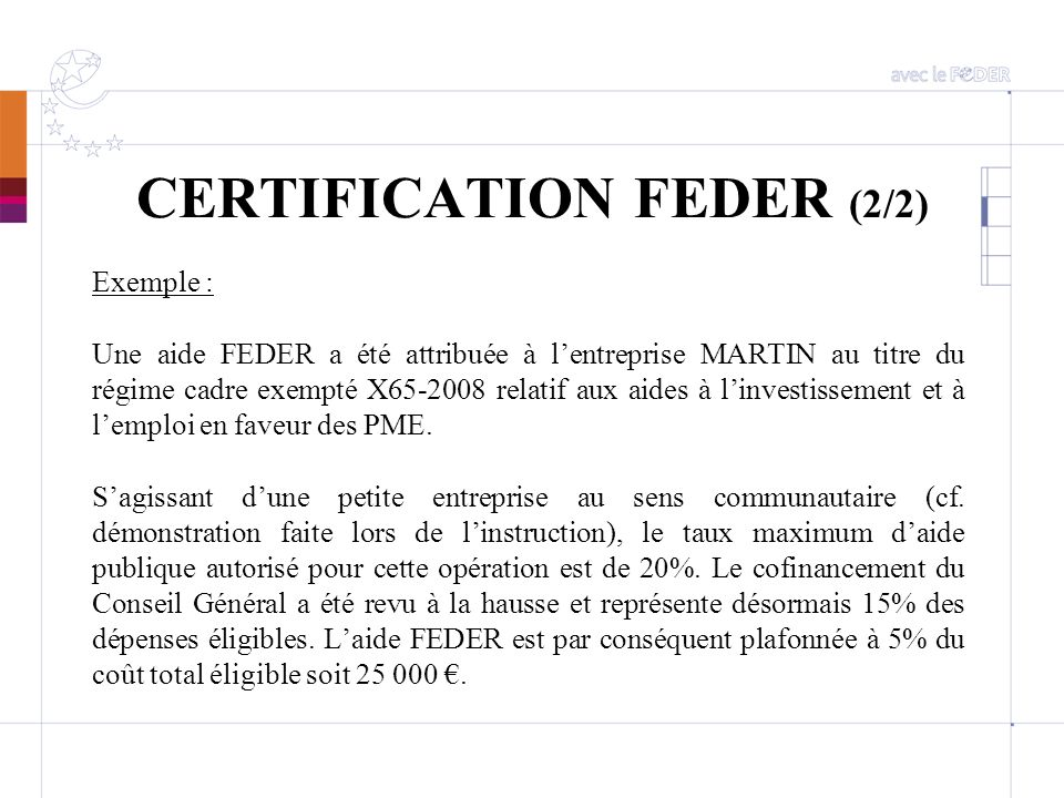 CERTIFICATION FEDER (2/2) Exemple : Une aide FEDER a été attribuée à lentreprise MARTIN au titre du régime cadre exempté X65-2008 relatif aux aides à