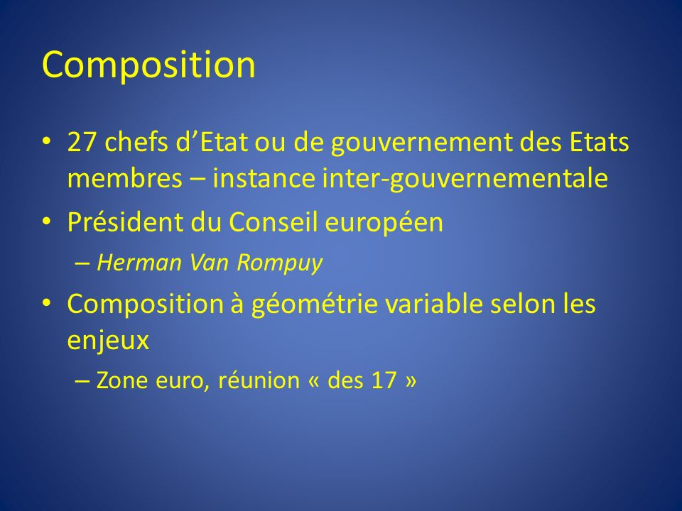 Composition 27 chefs dEtat ou de gouvernement des Etats membres – instance inter-gouvernementale Président du Conseil européen – Herman Van Rompuy Com