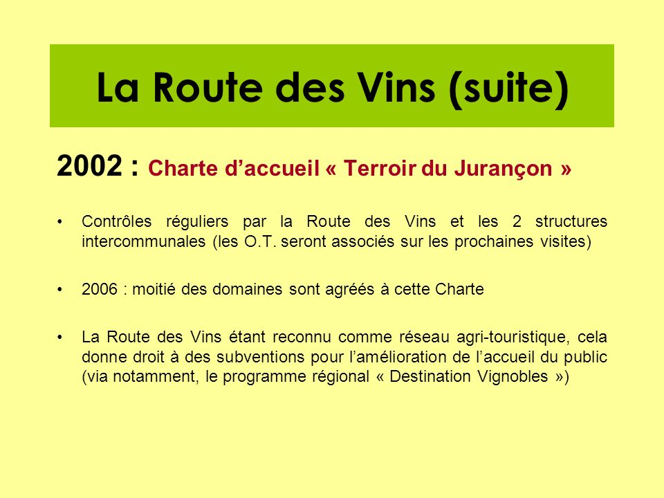 La Route des Vins (suite) 2002 : Charte daccueil « Terroir du Jurançon » Contrôles réguliers par la Route des Vins et les 2 structures intercommunales