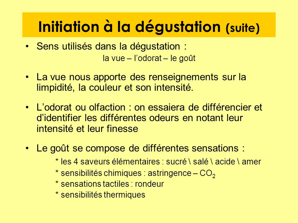 Initiation à la dégustation (suite) Sens utilisés dans la dégustation : la vue – lodorat – le goût La vue nous apporte des renseignements sur la limpi
