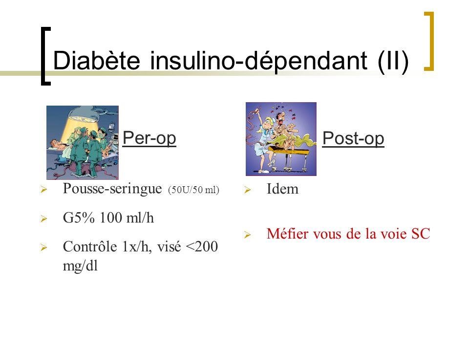 Diabète insulino-dépendant (II) Per-op Pousse-seringue (50U/50 ml) G5% 100 ml/h Contrôle 1x/h, visé <200 mg/dl Post-op Idem Méfier vous de la voie SC