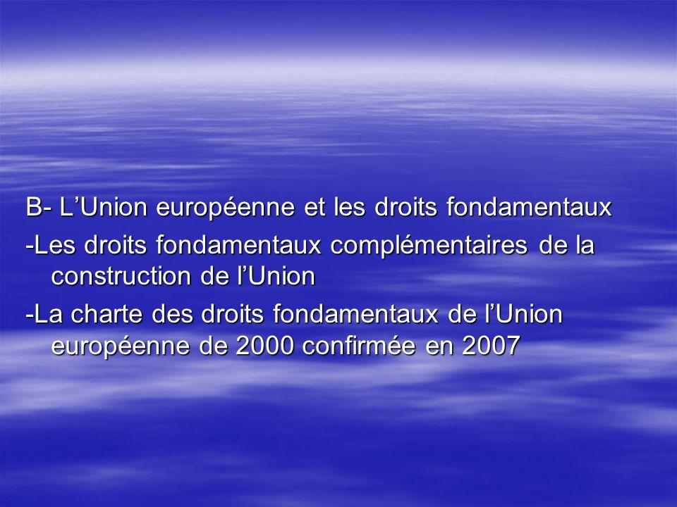 B- LUnion européenne et les droits fondamentaux -Les droits fondamentaux complémentaires de la construction de lUnion -La charte des droits fondamentaux de lUnion européenne de 2000 confirmée en 2007