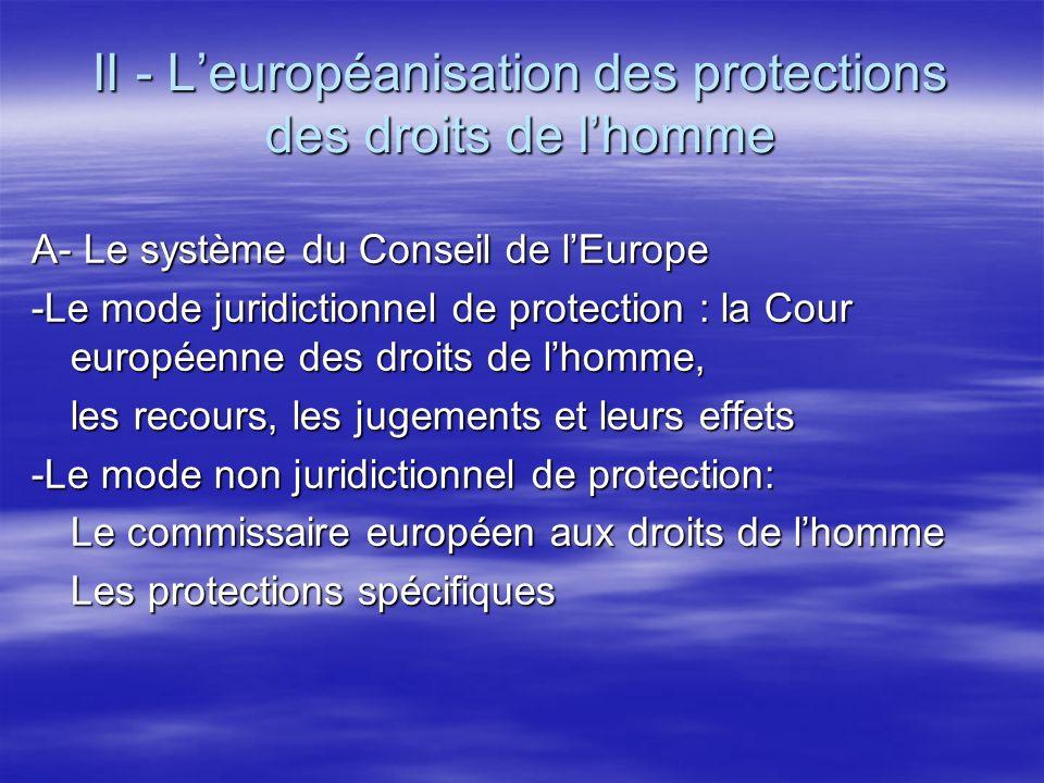 II - Leuropéanisation des protections des droits de lhomme A- Le système du Conseil de lEurope -Le mode juridictionnel de protection : la Cour européenne des droits de lhomme, les recours, les jugements et leurs effets -Le mode non juridictionnel de protection: Le commissaire européen aux droits de lhomme Les protections spécifiques