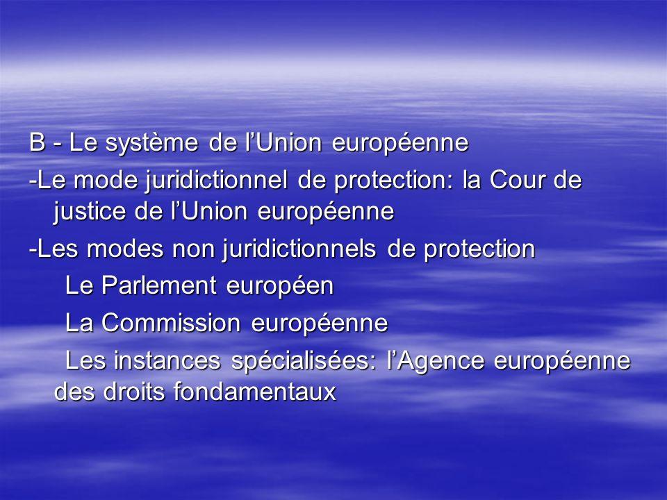 B - Le système de lUnion européenne -Le mode juridictionnel de protection: la Cour de justice de lUnion européenne -Les modes non juridictionnels de protection Le Parlement européen Le Parlement européen La Commission européenne La Commission européenne Les instances spécialisées: lAgence européenne des droits fondamentaux Les instances spécialisées: lAgence européenne des droits fondamentaux