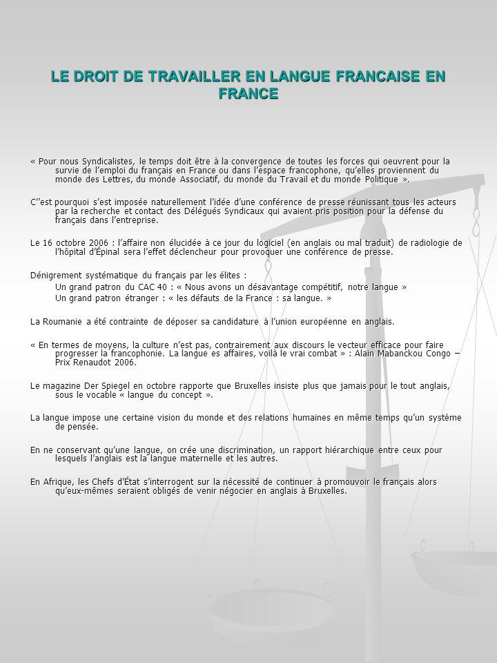 LE DROIT DE TRAVAILLER EN LANGUE FRANCAISE EN FRANCE « Pour nous Syndicalistes, le temps doit être à la convergence de toutes les forces qui oeuvrent pour la survie de lemploi du français en France ou dans lespace francophone, quelles proviennent du monde des Lettres, du monde Associatif, du monde du Travail et du monde Politique ».