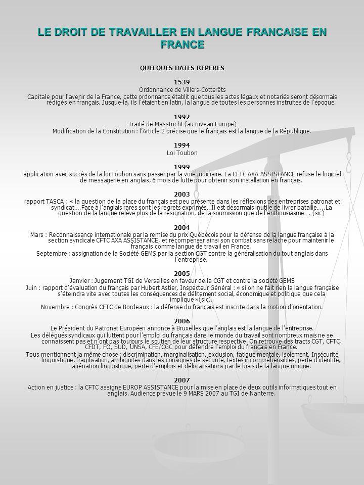 LE DROIT DE TRAVAILLER EN LANGUE FRANCAISE EN FRANCE QUELQUES DATES REPERES 1539 Ordonnance de Villers-Cotterêts Capitale pour l avenir de la France, cette ordonnance établit que tous les actes légaux et notariés seront désormais rédigés en français.
