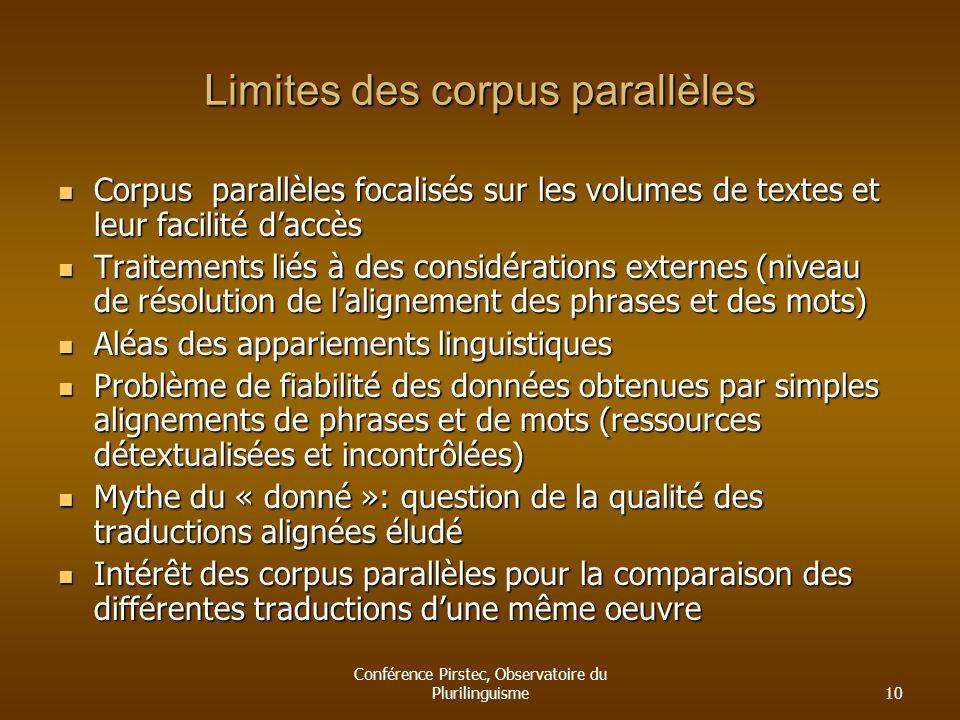 Conférence Pirstec, Observatoire du Plurilinguisme10 Limites des corpus parallèles Corpus parallèles focalisés sur les volumes de textes et leur facil
