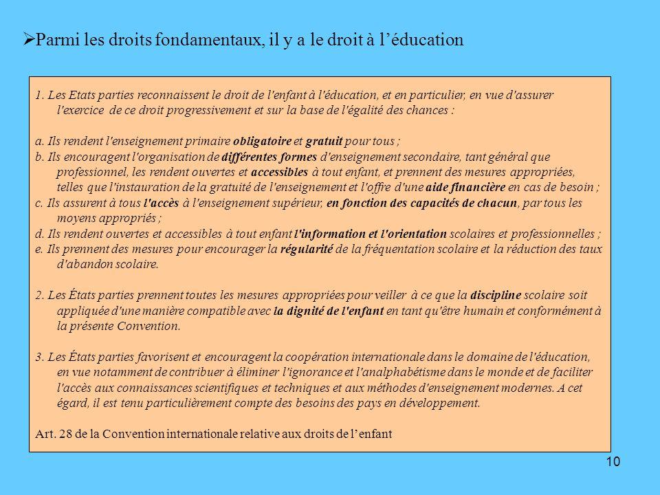 10 Parmi les droits fondamentaux, il y a le droit à léducation 1. Les Etats parties reconnaissent le droit de l'enfant à l'éducation, et en particulie