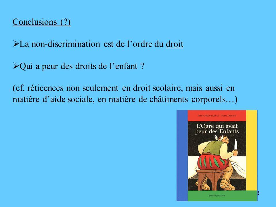 18 Conclusions (?) La non-discrimination est de lordre du droit Qui a peur des droits de lenfant ? (cf. réticences non seulement en droit scolaire, ma